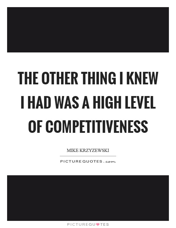 The other thing I knew I had was a high level of competitiveness Picture Quote #1