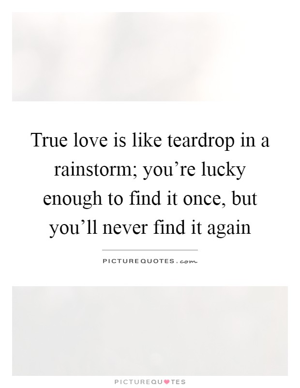 Love Finding Quotes About Never: True Love Is Like Teardrop In A Rainstorm; You're Lucky