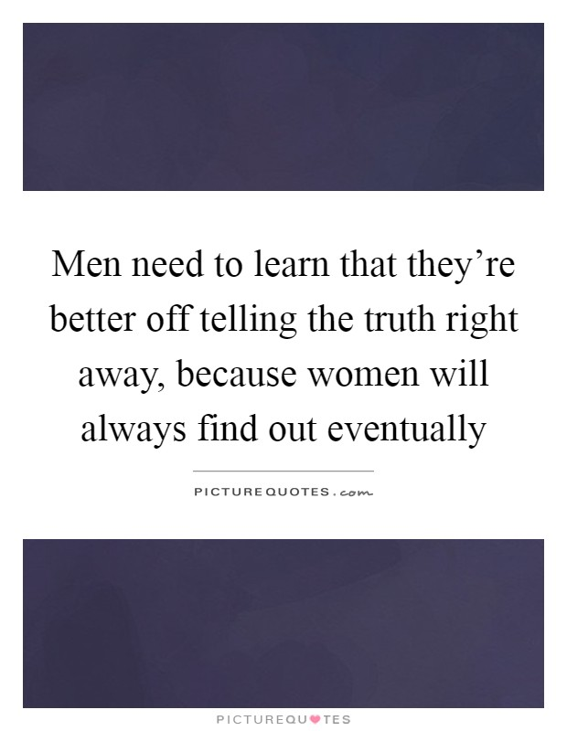 Men need to learn that they're better off telling the truth right away, because women will always find out eventually Picture Quote #1