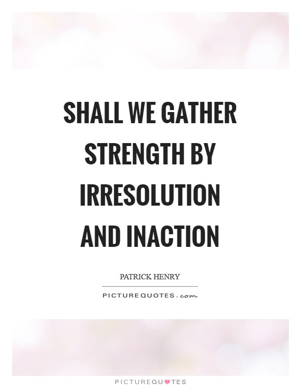 Shall we gather strength by irresolution and inaction Picture Quote #1