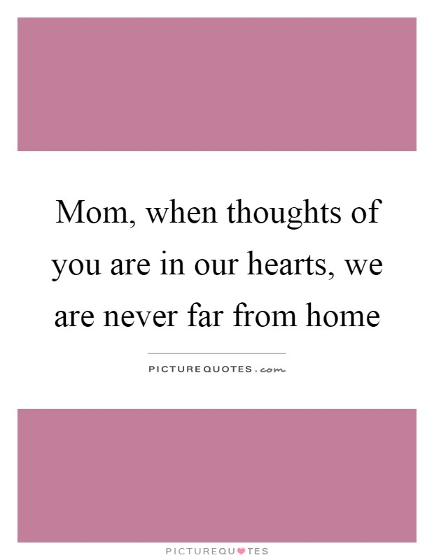Mom, when thoughts of you are in our hearts, we are never far from home Picture Quote #1