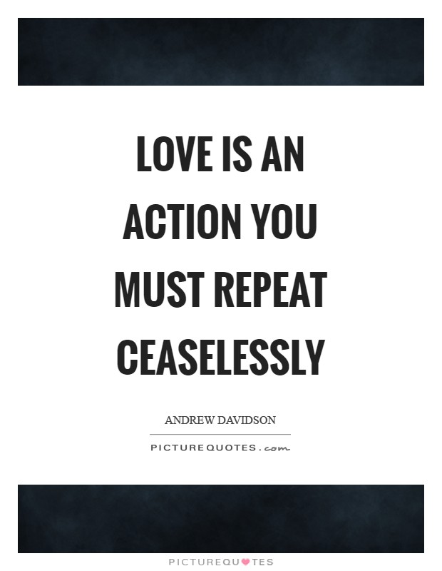 Love is an action you must repeat ceaselessly Picture Quote #1