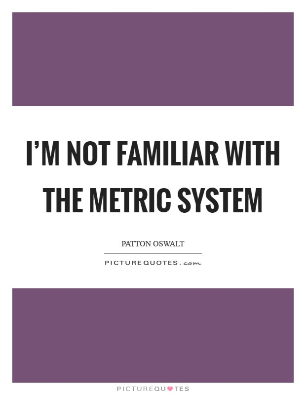 I'm not familiar with the metric system Picture Quote #1