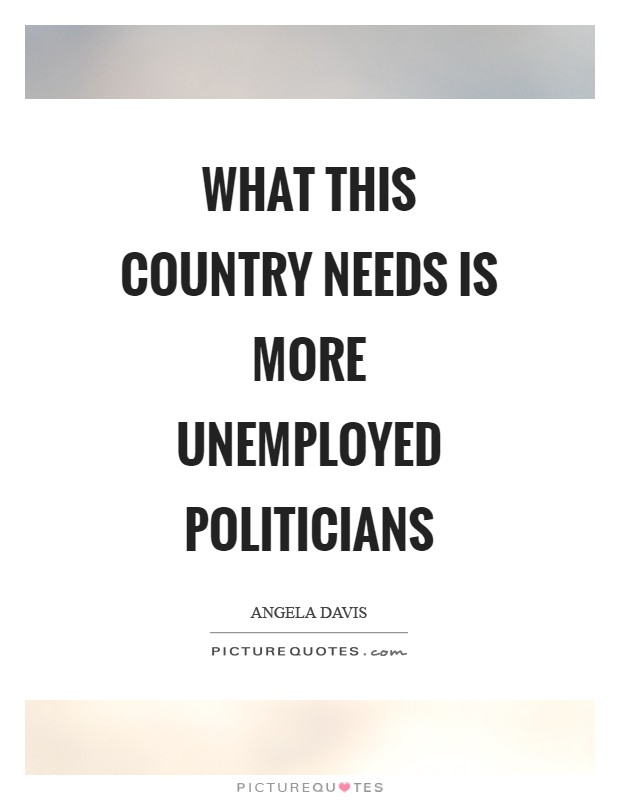 What this country needs is more unemployed politicians Picture Quote #1
