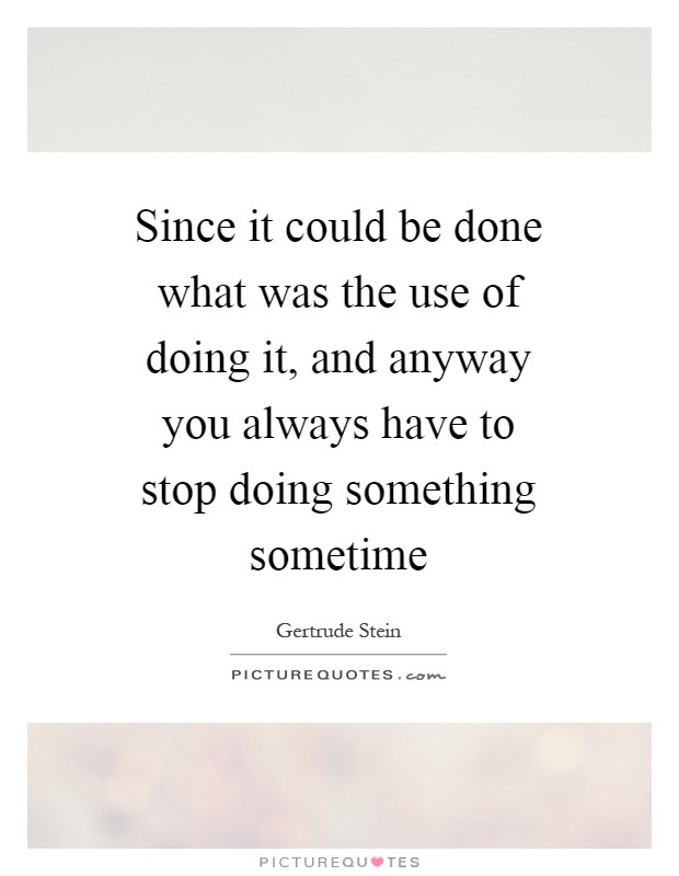 Since it could be done what was the use of doing it, and anyway you always have to stop doing something sometime Picture Quote #1