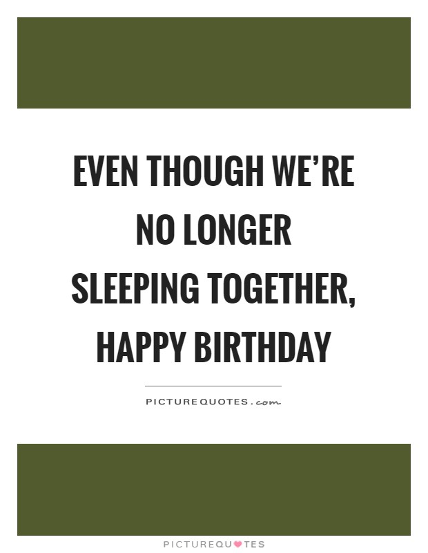 Even though we're no longer sleeping together, happy birthday Picture Quote #1