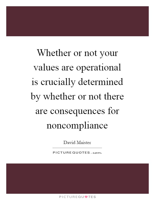 Whether or not your values are operational is crucially determined by whether or not there are consequences for noncompliance Picture Quote #1