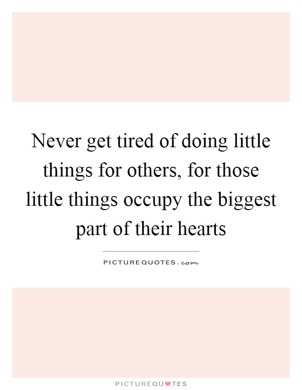 Never get tired of doing little things for others, for those little things occupy the biggest part of their hearts Picture Quote #1