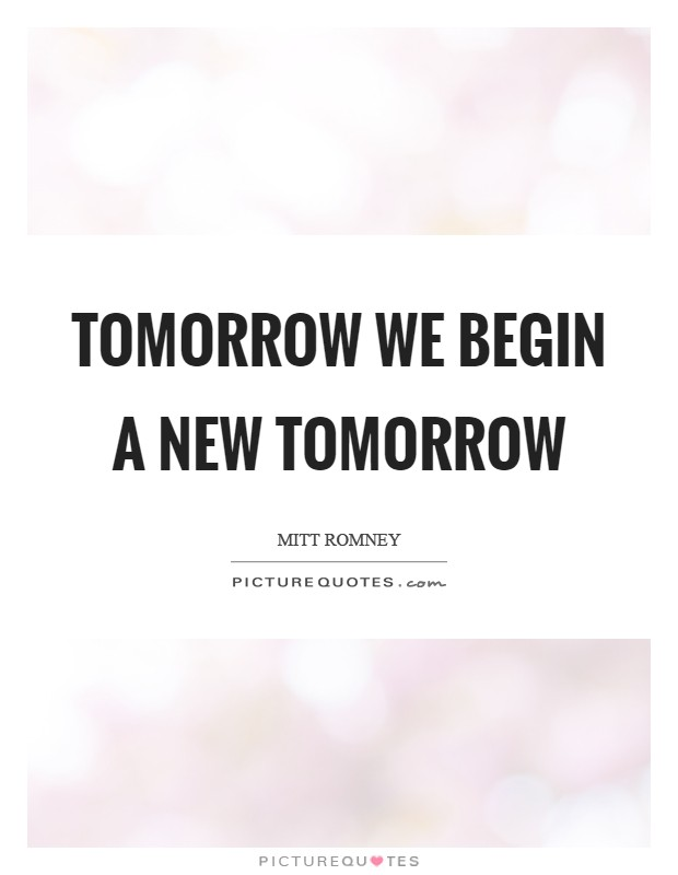 Tomorrow we begin a new tomorrow Picture Quote #1