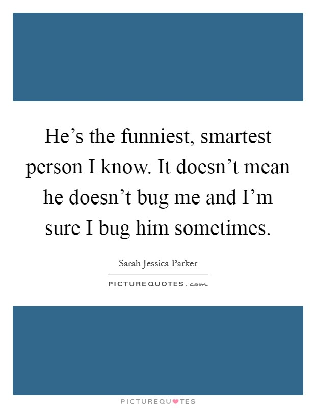 He's the funniest, smartest person I know. It doesn't mean he doesn't bug me and I'm sure I bug him sometimes Picture Quote #1