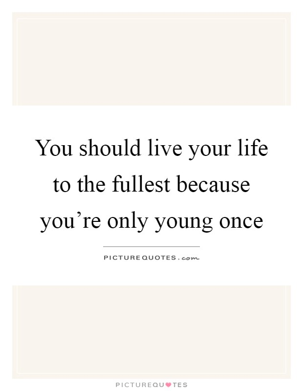 You should live your life to the fullest because you're only young once Picture Quote #1
