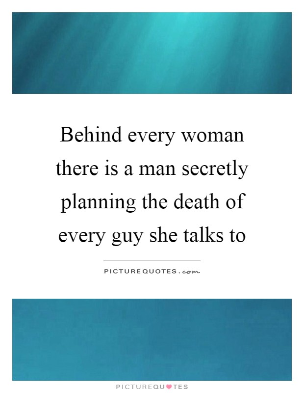 Behind every woman there is a man secretly planning the death of every guy she talks to Picture Quote #1