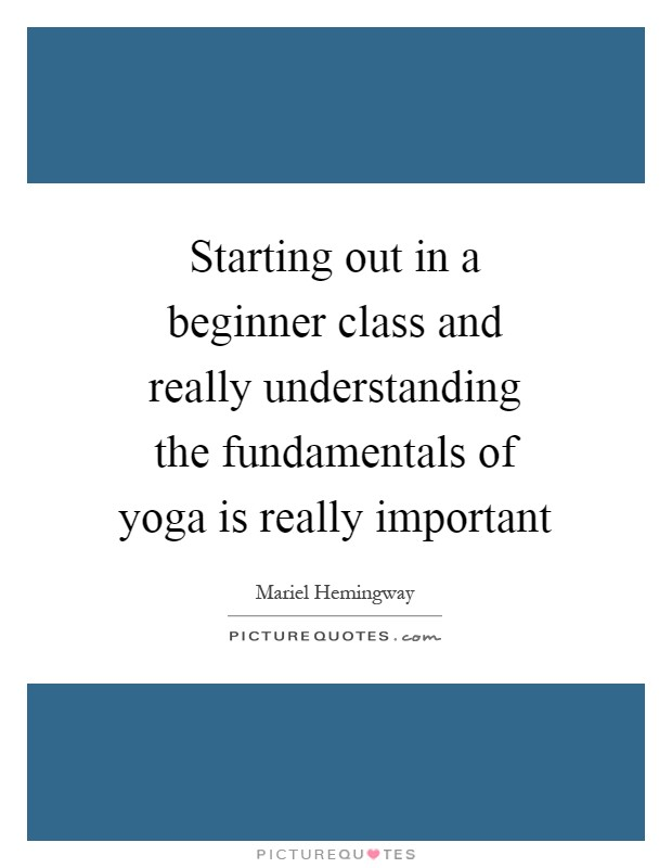 Starting out in a beginner class and really understanding the fundamentals of yoga is really important Picture Quote #1