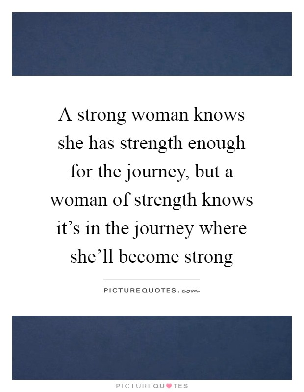 A strong woman knows she has strength enough for the journey, but a woman of strength knows it's in the journey where she'll become strong Picture Quote #1