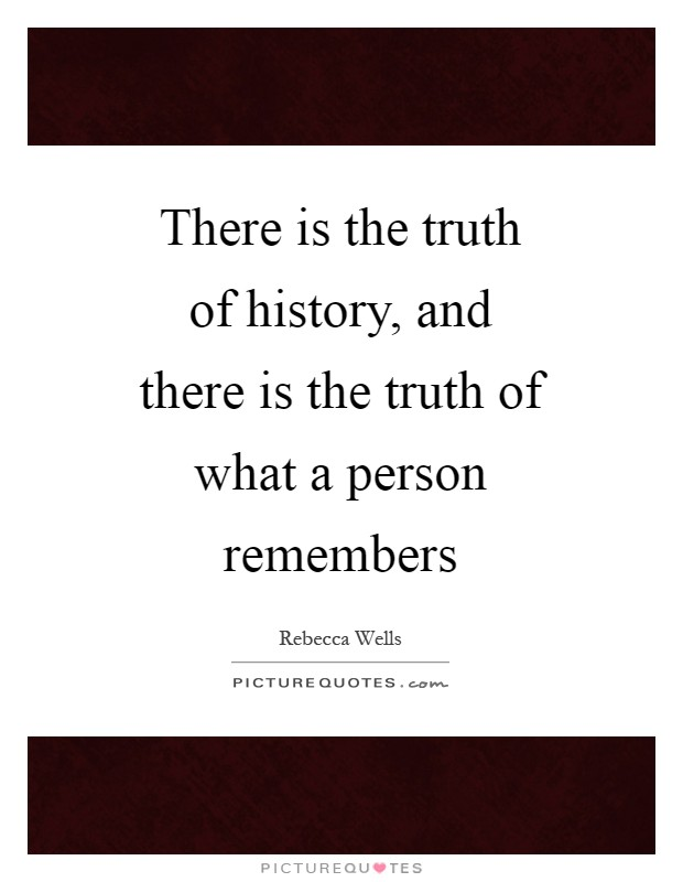 There is the truth of history, and there is the truth of what a person remembers Picture Quote #1