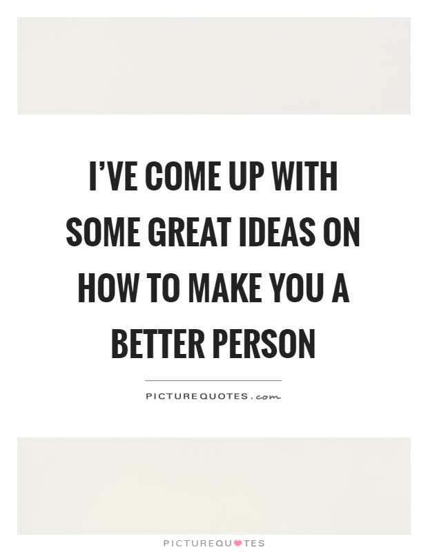 I've come up with some great ideas on how to make you a better person Picture Quote #1