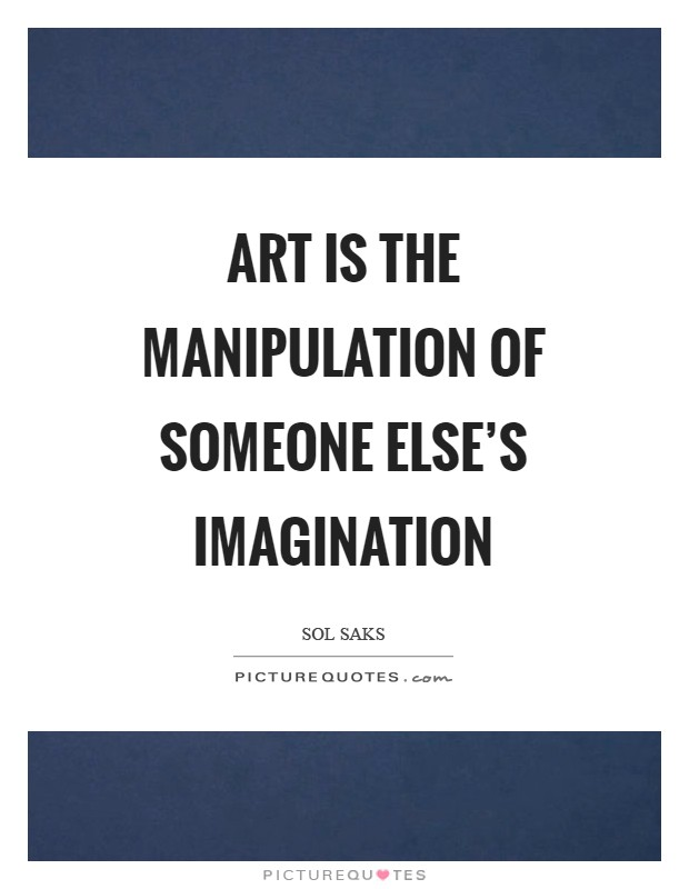 Art is the manipulation of someone else's imagination Picture Quote #1