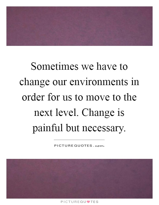 Sometimes we have to change our environments in order for us to move to the next level. Change is painful but necessary Picture Quote #1
