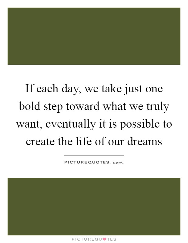 If each day, we take just one bold step toward what we truly want, eventually it is possible to create the life of our dreams Picture Quote #1