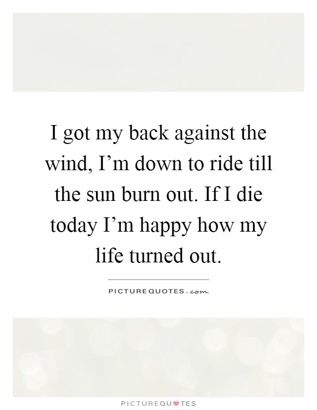 I got my back against the wind, I'm down to ride till the sun burn out. If I die today I'm happy how my life turned out Picture Quote #1