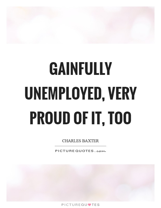Gainfully unemployed, very proud of it, too Picture Quote #1