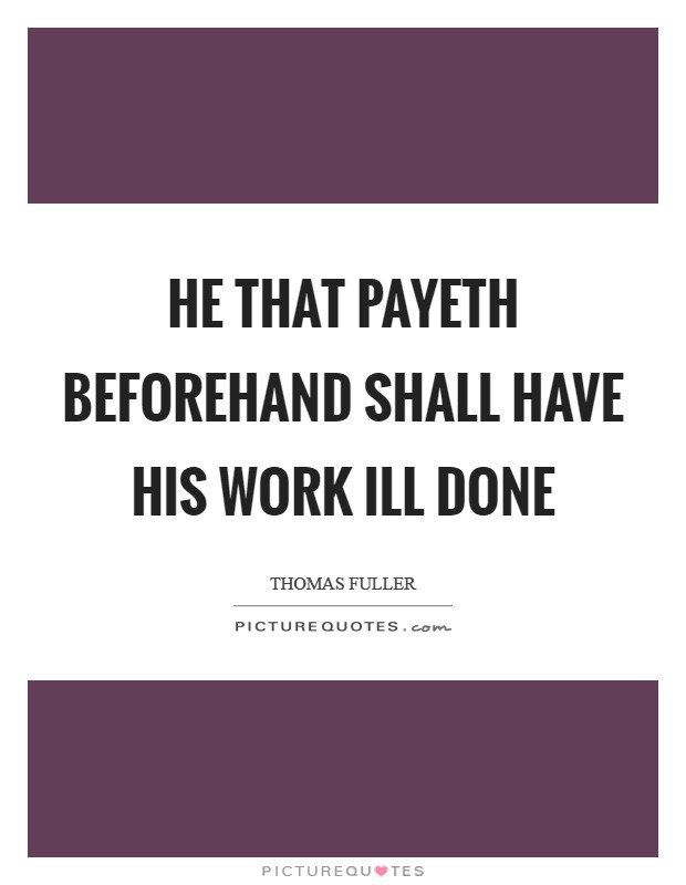 He that payeth beforehand shall have his work ill done Picture Quote #1