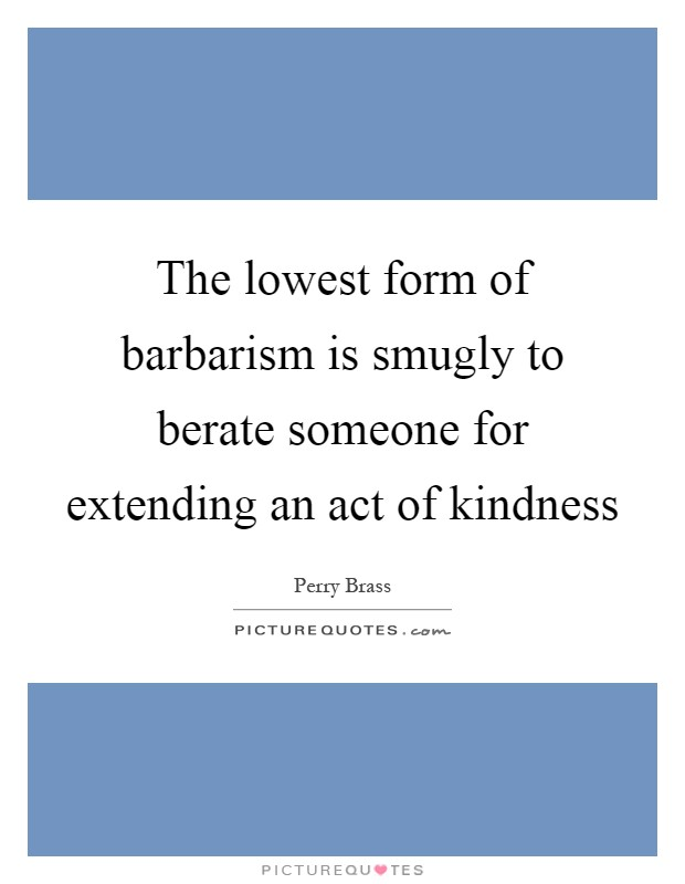 The lowest form of barbarism is smugly to berate someone for extending an act of kindness Picture Quote #1