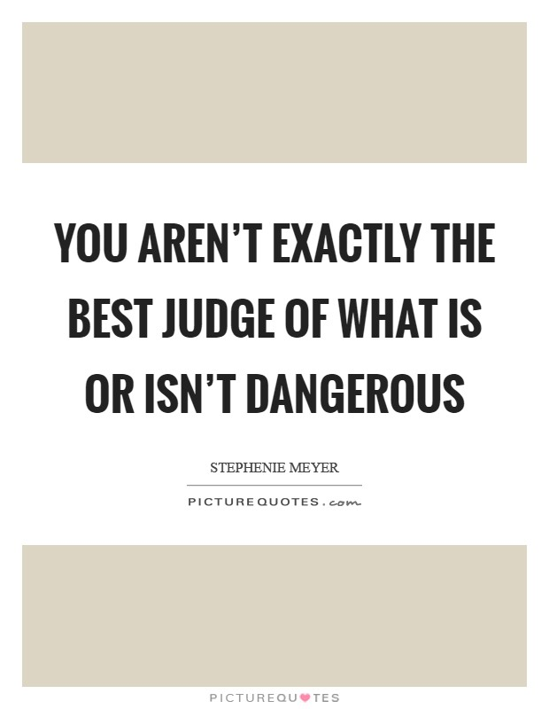 You aren't exactly the best judge of what is or isn't dangerous Picture Quote #1