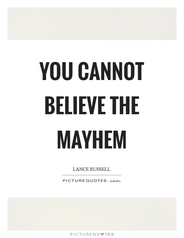 You cannot believe the mayhem Picture Quote #1
