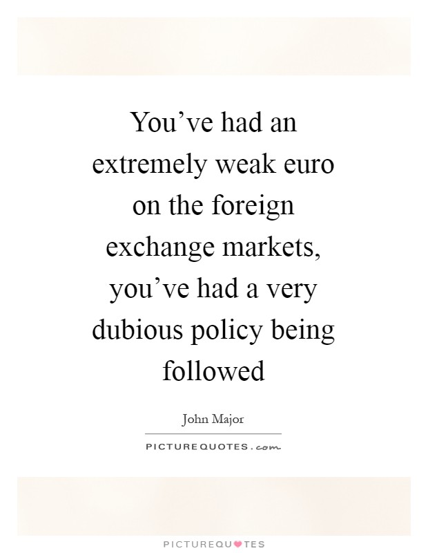 You've had an extremely weak euro on the foreign exchange markets, you've had a very dubious policy being followed Picture Quote #1