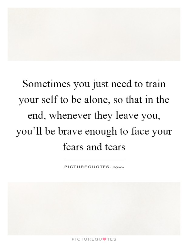 Sometimes you just need to train your self to be alone, so that in the end, whenever they leave you, you'll be brave enough to face your fears and tears Picture Quote #1