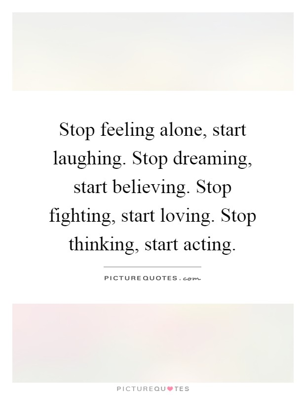 Stop feeling alone, start laughing. Stop dreaming, start believing. Stop fighting, start loving. Stop thinking, start acting Picture Quote #1