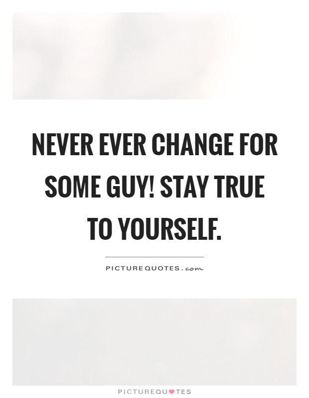 Never ever change for some guy! Stay true to yourself Picture Quote #1