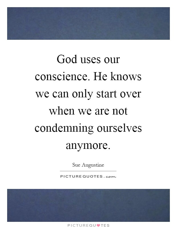 God uses our conscience. He knows we can only start over when we are not condemning ourselves anymore Picture Quote #1
