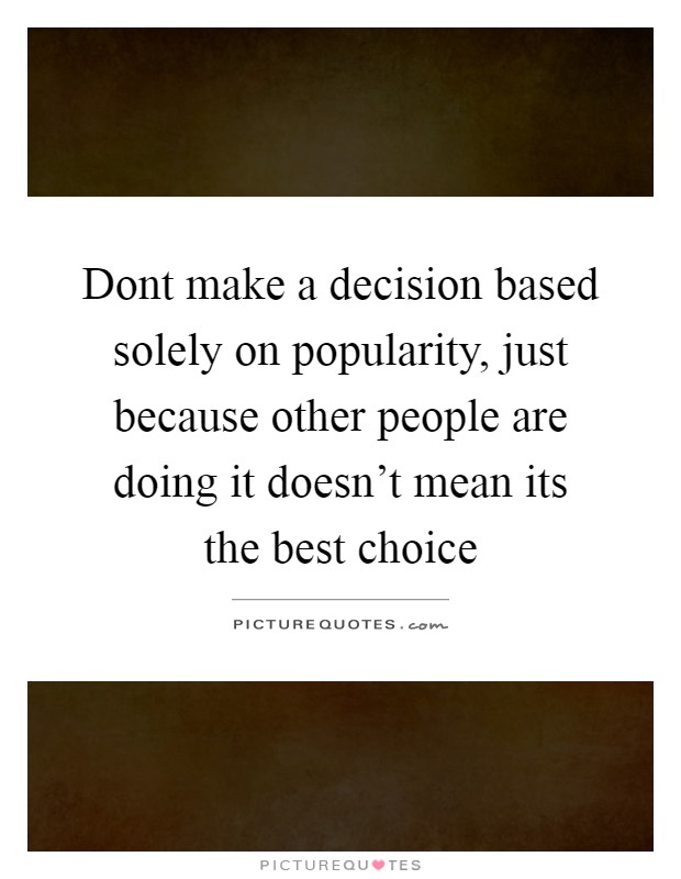 Dont make a decision based solely on popularity, just because other people are doing it doesn't mean its the best choice Picture Quote #1