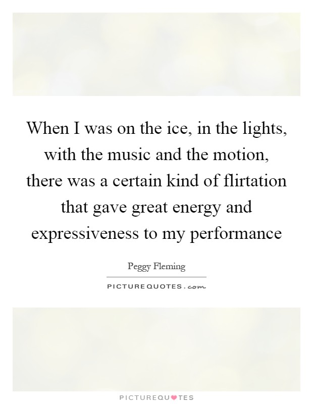 When I was on the ice, in the lights, with the music and the motion, there was a certain kind of flirtation that gave great energy and expressiveness to my performance Picture Quote #1