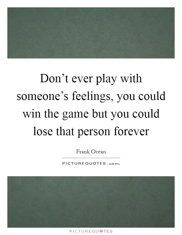 Don't ever play with someone's feelings, you could win the game but you could lose that person forever Picture Quote #1