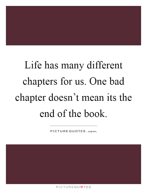 Life has many different chapters for us. One bad chapter doesn't mean its the end of the book Picture Quote #1