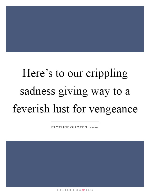 Here's to our crippling sadness giving way to a feverish lust for vengeance Picture Quote #1