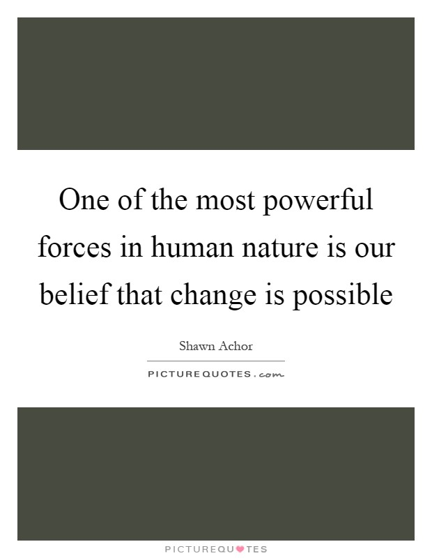 One of the most powerful forces in human nature is our belief that change is possible Picture Quote #1