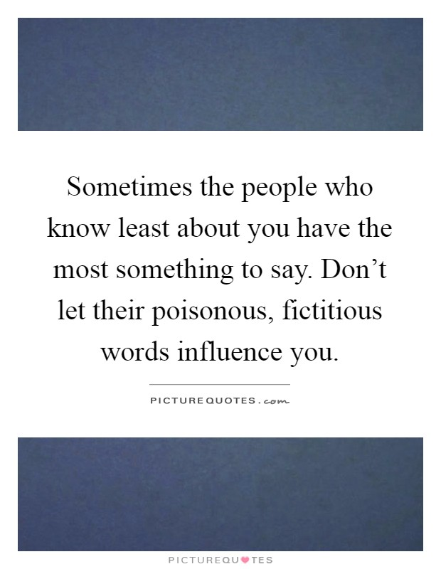 Sometimes the people who know least about you have the most something to say. Don't let their poisonous, fictitious words influence you Picture Quote #1