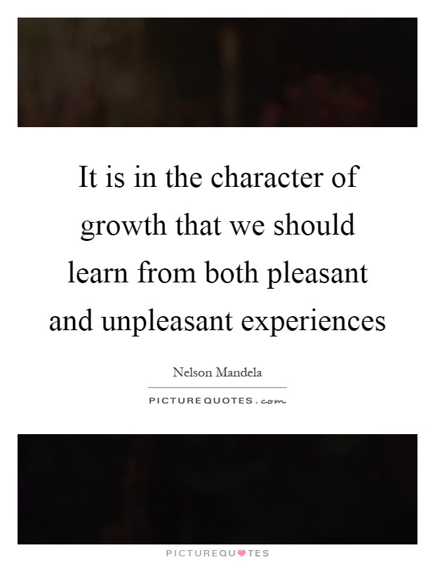It is in the character of growth that we should learn from both pleasant and unpleasant experiences Picture Quote #1