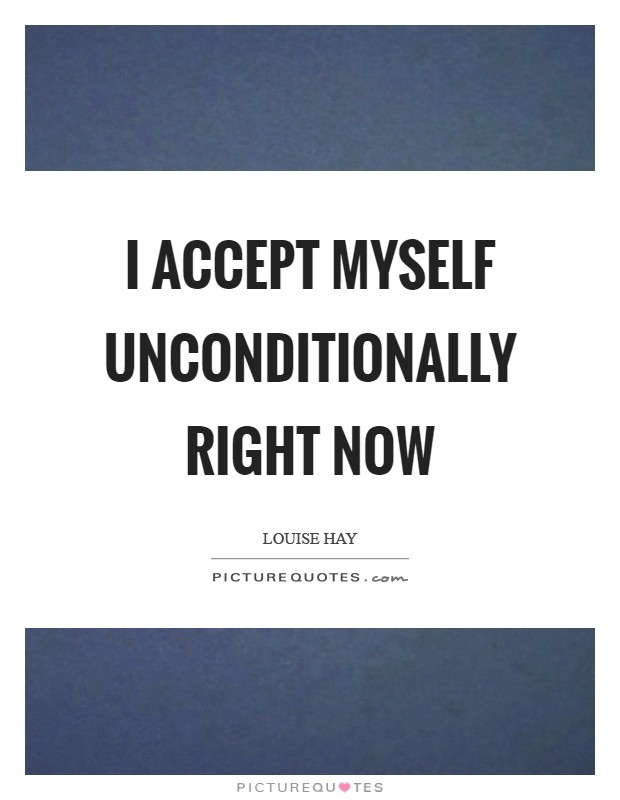 I accept myself unconditionally right now Picture Quote #1