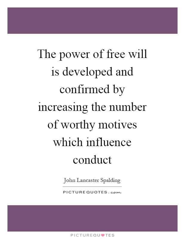 The power of free will is developed and confirmed by increasing the number of worthy motives which influence conduct Picture Quote #1