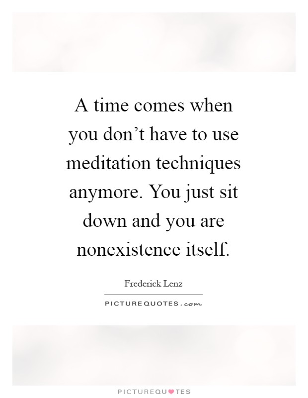 A time comes when you don't have to use meditation techniques anymore. You just sit down and you are nonexistence itself Picture Quote #1