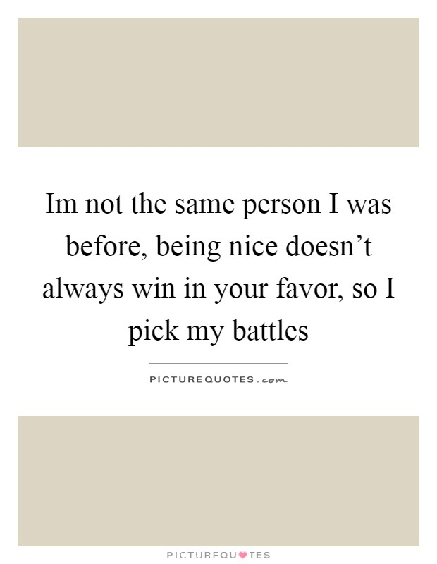 Im not the same person I was before, being nice doesn't always win in your favor, so I pick my battles Picture Quote #1