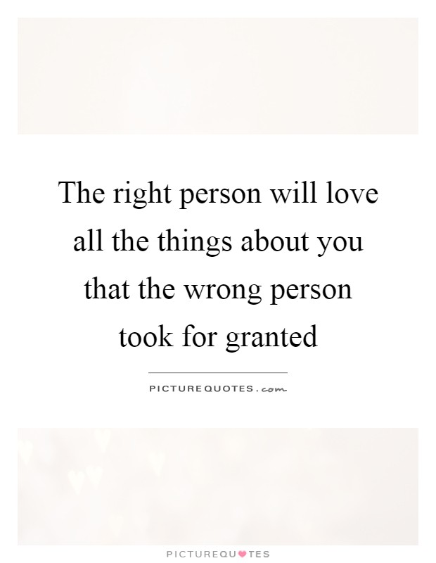 The right person will love all the things about you that the wrong person took for granted Picture Quote #1