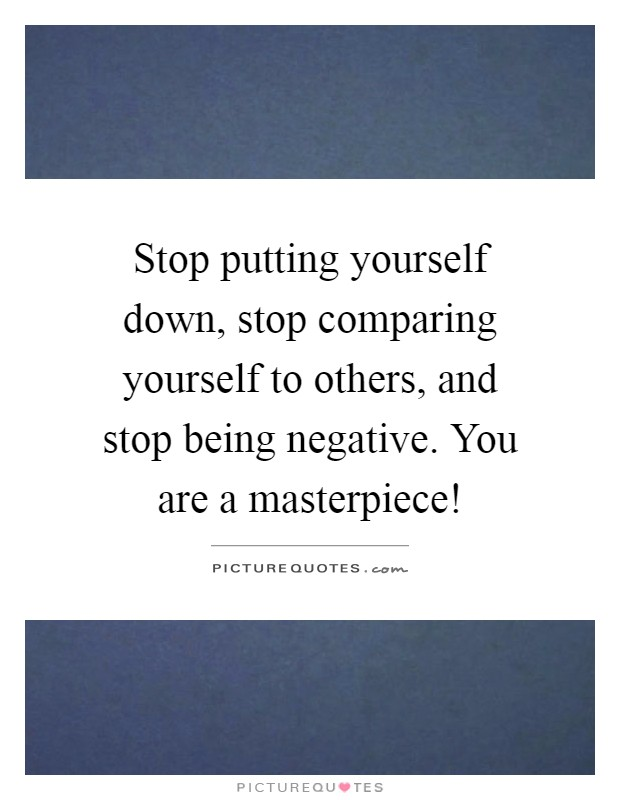 Stop putting yourself down, stop comparing yourself to others, and stop being negative. You are a masterpiece! Picture Quote #1