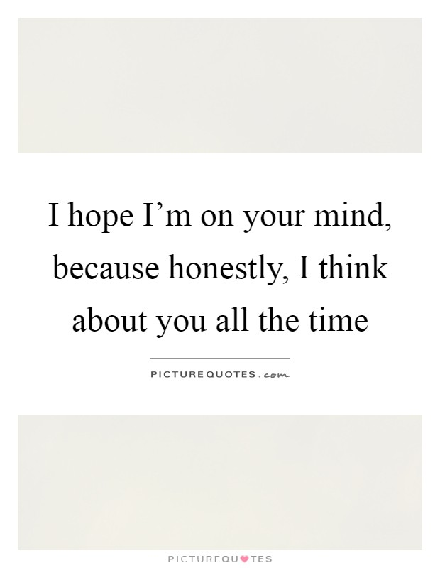 I hope I\'m on your mind, because honestly, I think about you ...