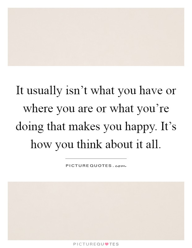 It usually isn't what you have or where you are or what you're doing that makes you happy. It's how you think about it all Picture Quote #1